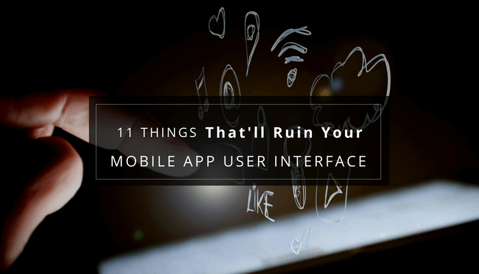 11 Things That'll Ruin Your Mobile App User Interface